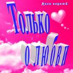 Сборник «Только о любви». Диск первый (2015)